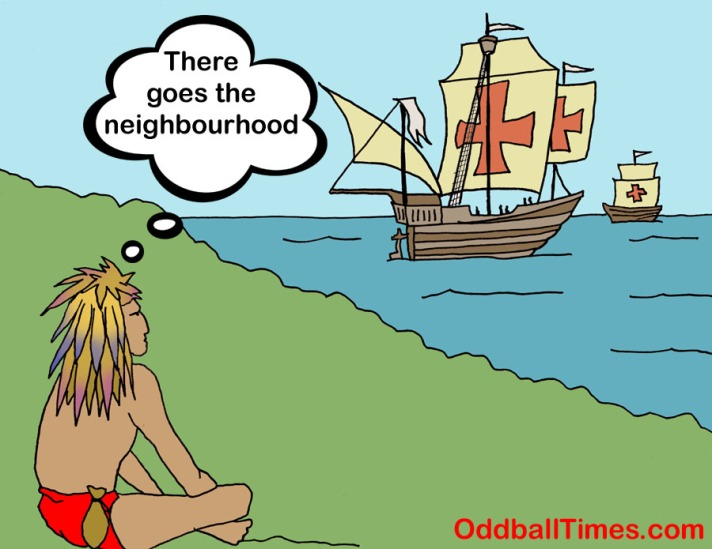 "A cartoon showing a Native American seeing Columbus and his ships coming to shore with the caption ""There Goes The Neighborhood"". By Oddball Times"