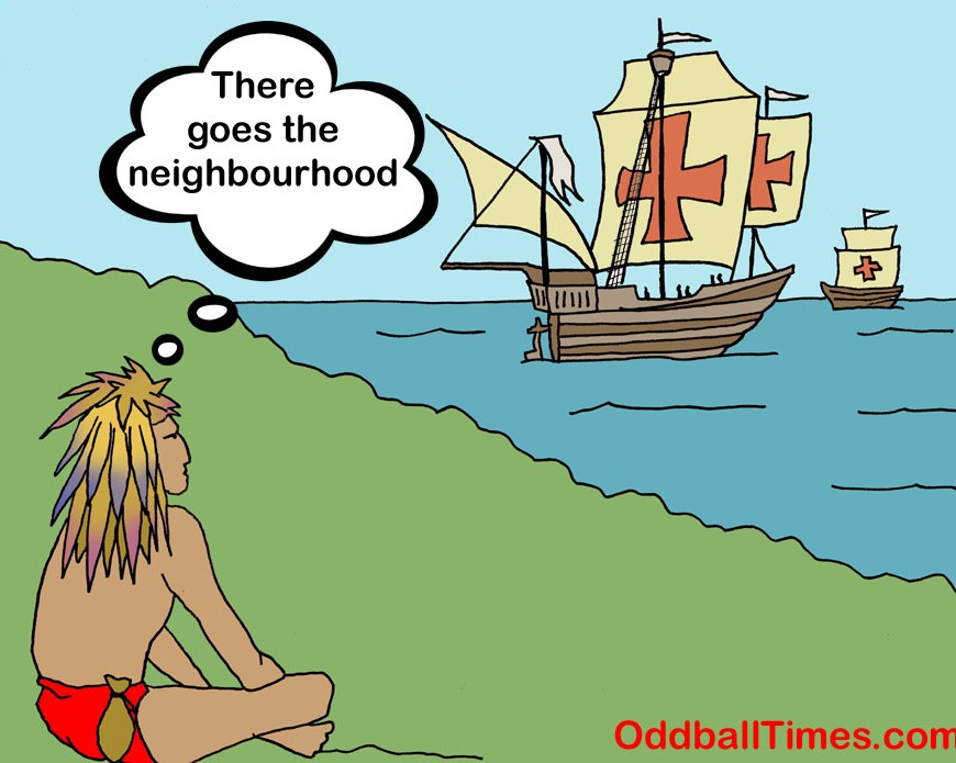 A cartoon showing a Native American seeing Columbus and his ships coming to shore with the caption There Goes The Neighborhood. By Oddball Times
